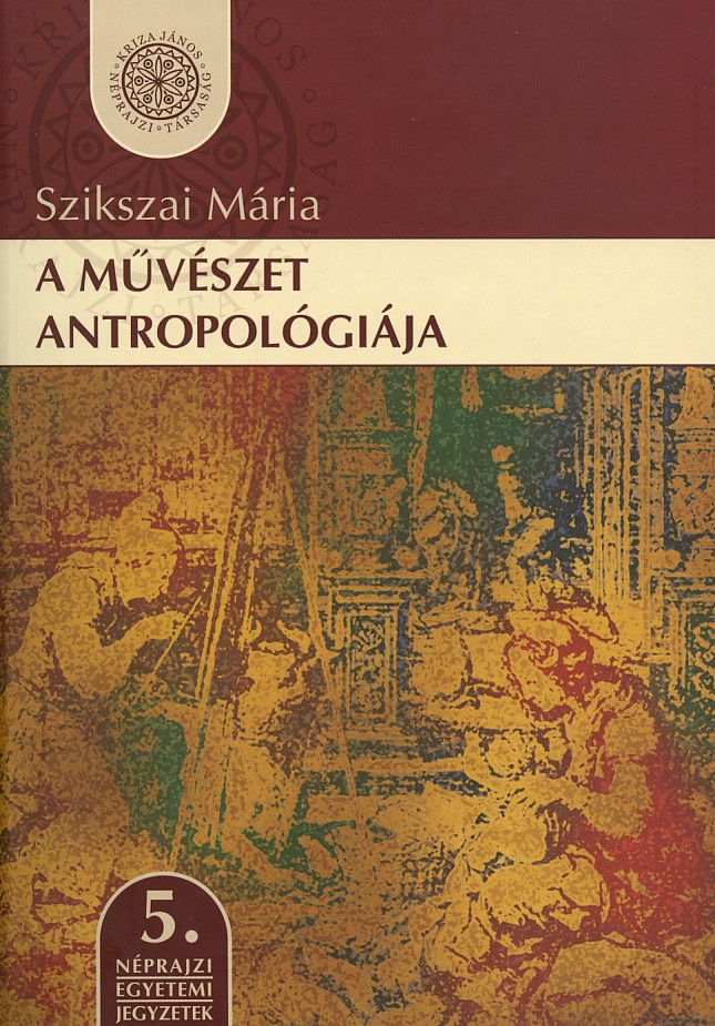 [The Anthropology of Art] A művészet antropológiája. Egyetemi jegyzet. (Néprajzi Egyetemi Jegyzetek, 5.)