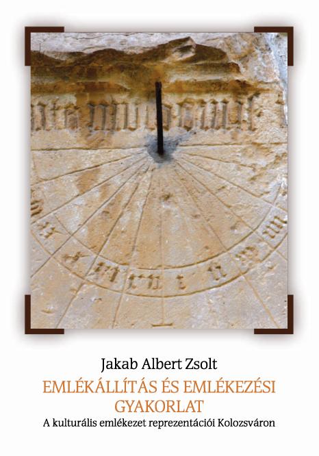 [Memory Construction and Practice. Representations of Cultural Memory in Cluj-Napoca.] Emlékállítás és emlékezési gyakorlat. A kulturális emlékezet reprezentációi Kolozsváron