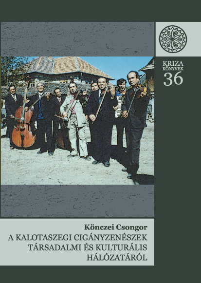 [On the Social and Cultural Network of the Gypsy Musicians from Kalotaszeg (Kriza Books Nr. 36.)] A kalotaszegi cigányzenészek társadalmi és kulturális hálózatáról. (Kriza Könyvek, 36.)