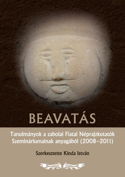 Beavatás. Tanulmányok a zabolai Fiatal Néprajzkutatók Szemináriumainak anyagából (2008–2011). (A zabolai Csángó Néprajzi Múzeum kiadványai, 3.)